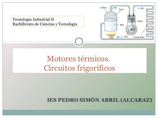 IES PEDRO SIMÓN ABRIL (ALCARAZ) Motores térmicos. Circuitos frigoríficos Tecnología Industrial II Bachillerato de Ciencias...