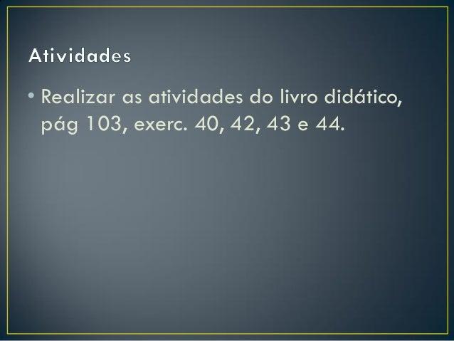• Realizar as atividades do livro didático, pág 103, exerc. 40, 42, 43 e 44.