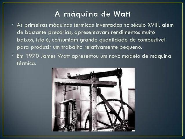 • As primeiras máquinas térmicas inventadas no século XVIII, além de bastante precárias, apresentavam rendimentos muito ba...