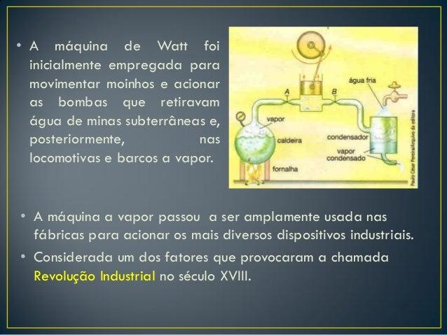 • A máquina de Watt foi inicialmente empregada para movimentar moinhos e acionar as bombas que retiravam água de minas sub...