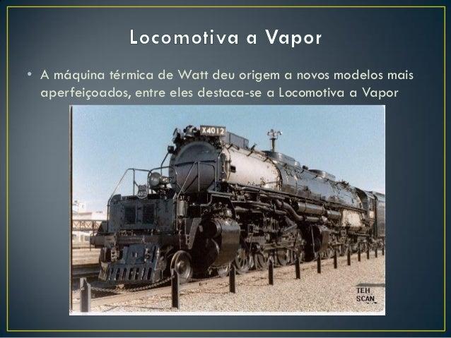 • A máquina térmica de Watt deu origem a novos modelos mais aperfeiçoados, entre eles destaca-se a Locomotiva a Vapor