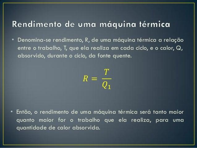 • Denomina-se rendimento, R, de uma máquina térmica a relação entre o trabalho, T, que ela realiza em cada ciclo, e o calo...