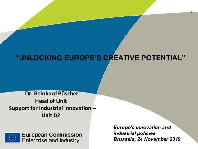 "European Commission Enterprise and Industry ""UNLOCKING EUROPE'S CREATIVE POTENTIAL"" Dr. Reinhard Büscher Head of Unit Supp..."