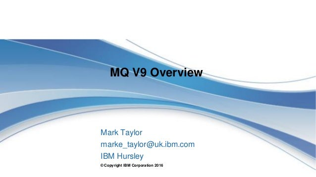 © Copyright IBM Corporation 2016 MQ V9 Overview Mark Taylor marke_taylor@uk.ibm.com IBM Hursley