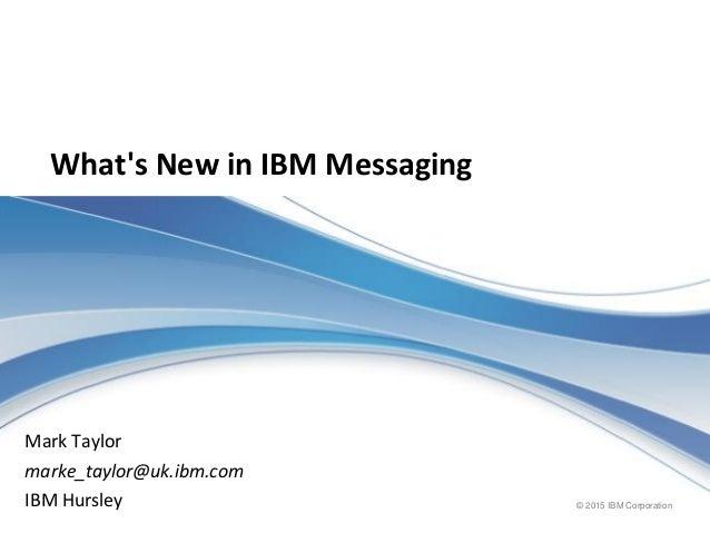 © 2015 IBM Corporation What's New in IBM Messaging Mark Taylor marke_taylor@uk.ibm.com IBM Hursley
