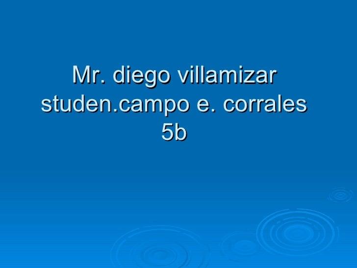 Mr. diego villamizar studen.campo e. corrales 5b