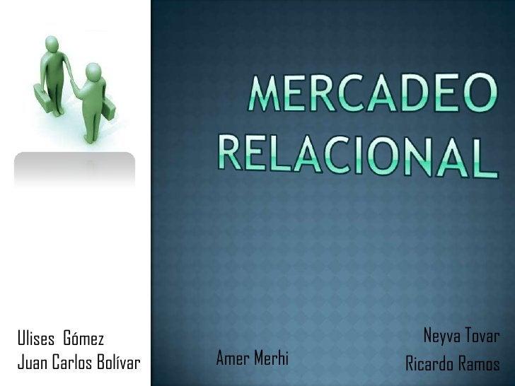 Mercadeo relacional<br />Neyva Tovar             <br /> Ricardo Ramos                <br />Ulises  Gómez                  ...