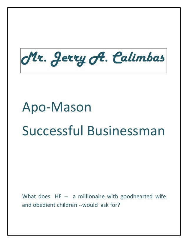 Mr. Jerry A. CalimbasApo-MasonSuccessful BusinessmanWhat does HE -- a millionaire with goodhearted wifeand obedient childr...