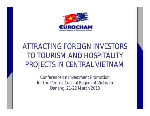 ATTRACTING FOREIGN INVESTORS TO TOURISM AND HOSPITALITY PROJECTS IN CENTRAL VIETNAM Conference on Investment Promotion for...