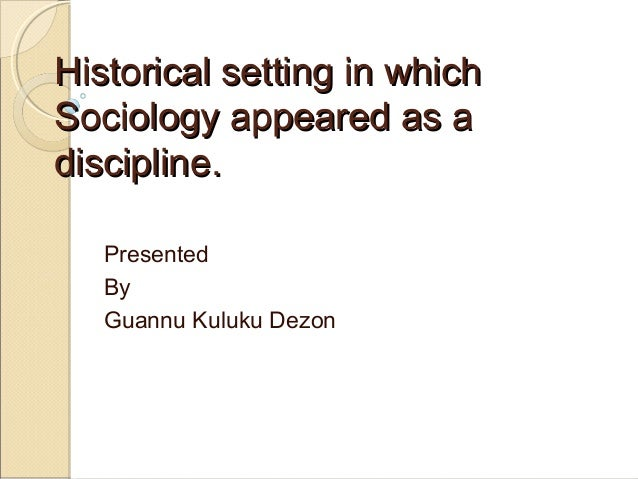 Historical setting in which Sociology appeared as a discipline. Presented By Guannu Kuluku Dezon