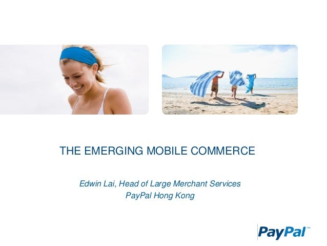 THE EMERGING MOBILE COMMERCE Edwin Lai, Head of Large Merchant Services PayPal Hong Kong