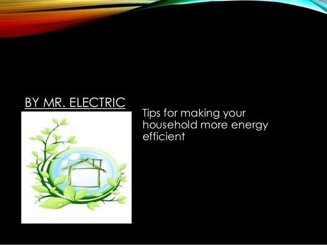 BY MR. ELECTRIC  Tips for making your household more energy efficient