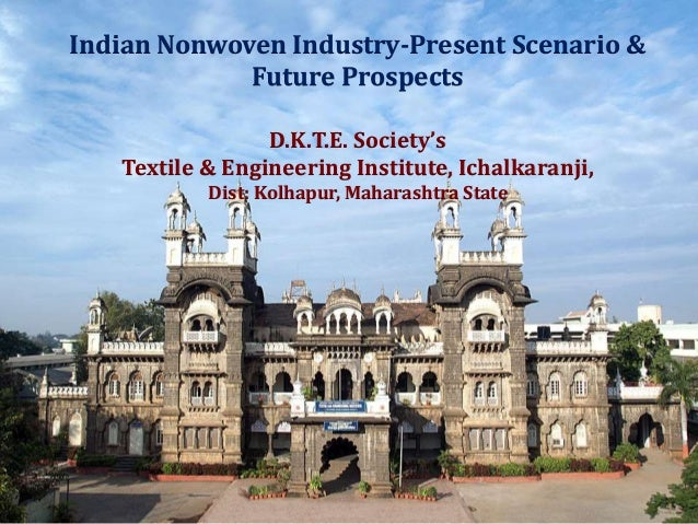 Indian Nonwoven Industry-Present Scenario & Future Prospects D.K.T.E. Society's Textile & Engineering Institute, Ichalkara...
