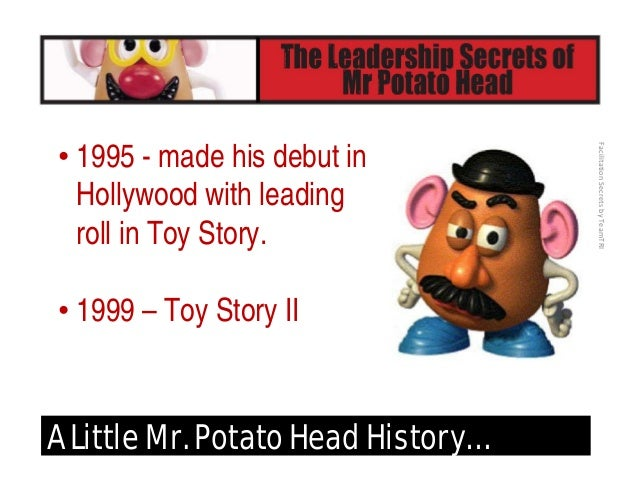 FacilitationSecretsbyTeamTRI A Little Mr. Potato Head History… • 2000 – Mr. Potato Head was inducted into the Toy Hall ...