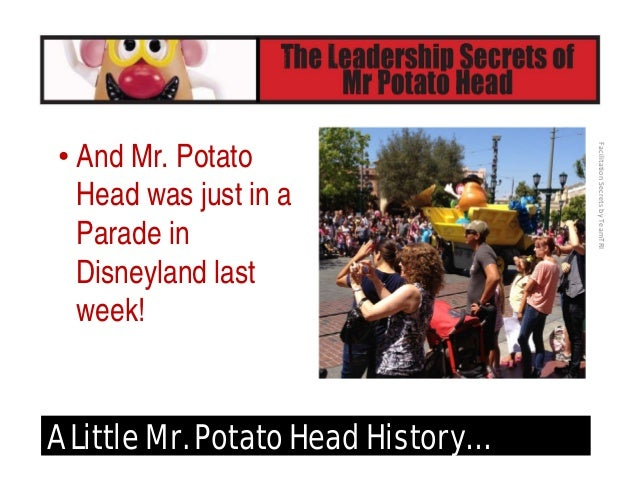 FacilitationSecretsbyTeamTRI Why We Love Mr. Potato Head… • What makes Mr. Potato Head so appealing for so many years a...