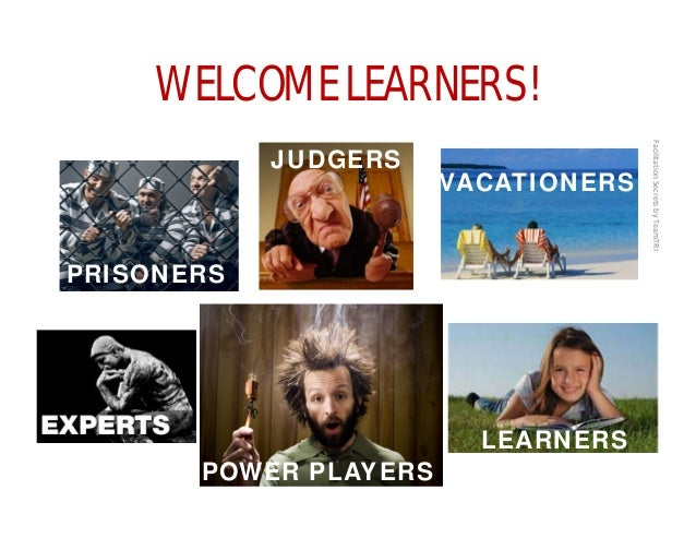 FacilitationSecretsbyTeamTRI WELCOME LEARNERS! VACATIONERS JUDGERS PRISONERS LEARNERS POWER PLAYERS