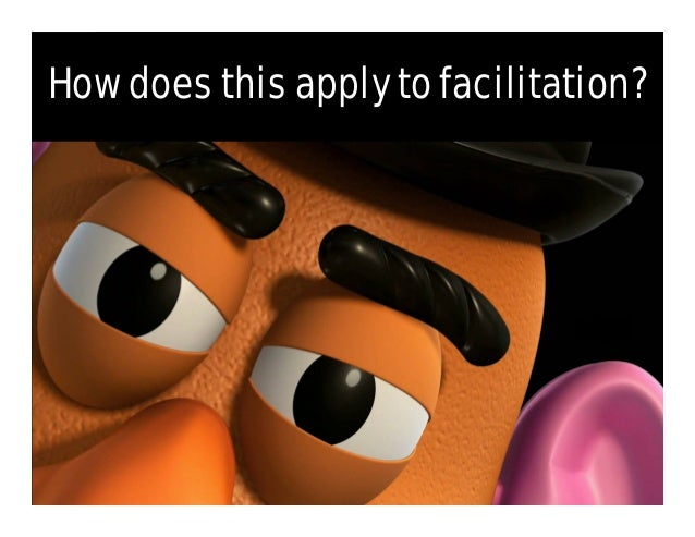 FacilitationSecretsbyTeamTRI Encourages Optimism… • Mr. Potato Head is universally adored