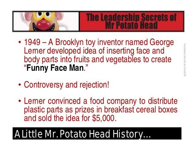 FacilitationSecretsbyTeamTRI A Little Mr. Potato Head History… • A small company (later known as Hasbro) realized the p...