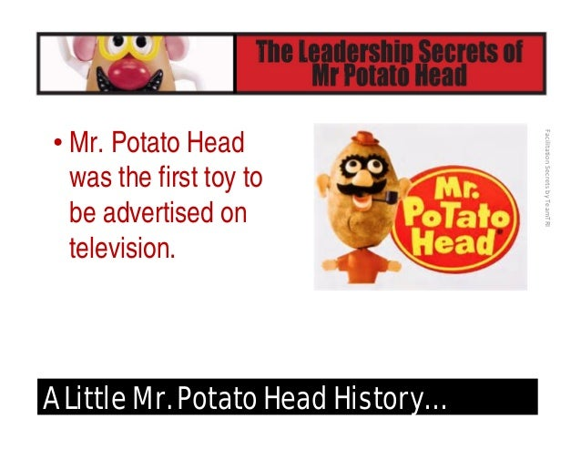 FacilitationSecretsbyTeamTRI A Little Mr. Potato Head History… • Mr. Potato Head in his first 20 years
