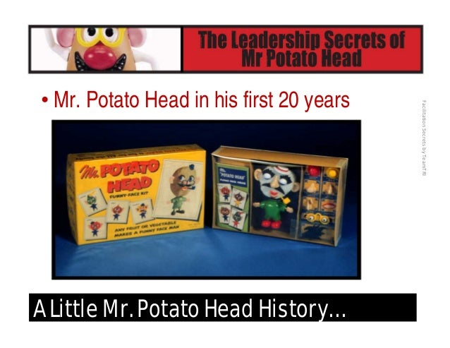 FacilitationSecretsbyTeamTRI A Little Mr. Potato Head History… • In 1975, he got bigger – literally (in size and produc...