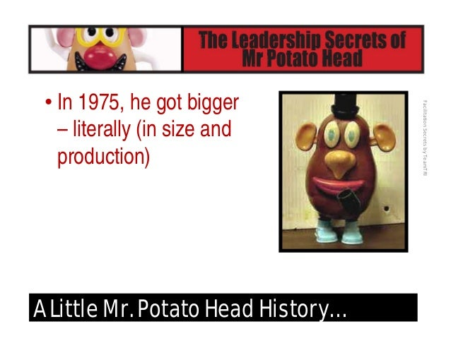 FacilitationSecretsbyTeamTRI A Little Mr. Potato Head History… • Universal slats now made it able to put faces and body...