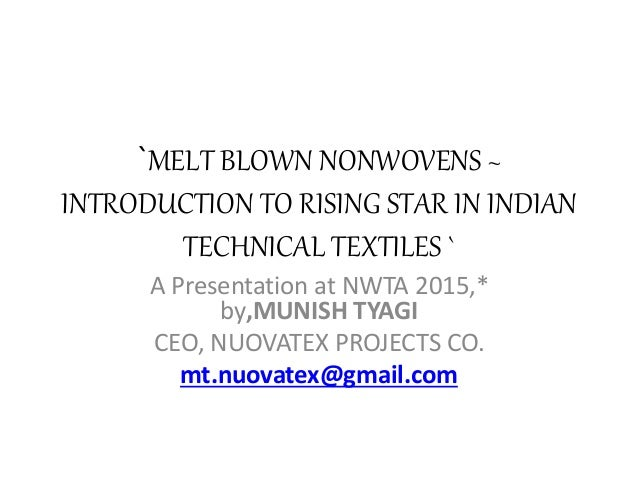 `MELT BLOWN NONWOVENS ~ INTRODUCTION TO RISING STAR IN INDIAN TECHNICAL TEXTILES ` A Presentation at NWTA 2015,* by,MUNISH...