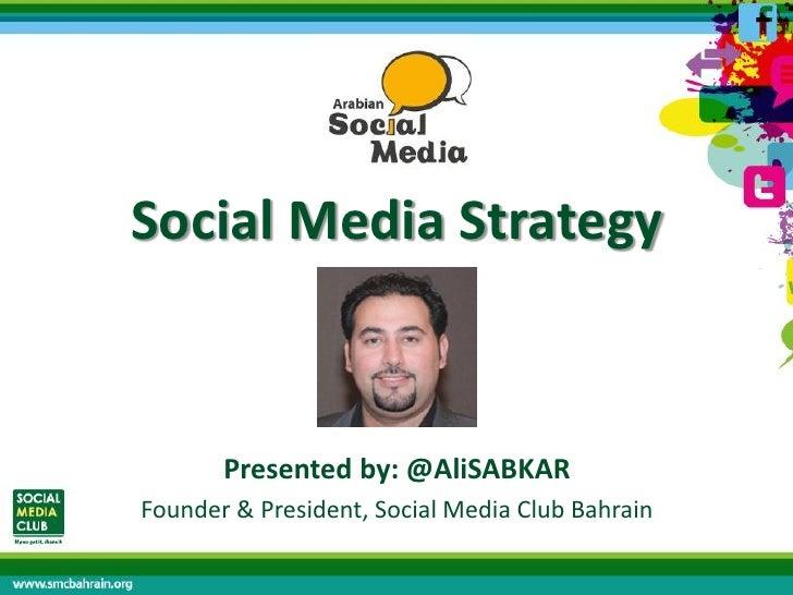 Social Media Strategy       Presented by: @AliSABKARFounder & President, Social Media Club Bahrain