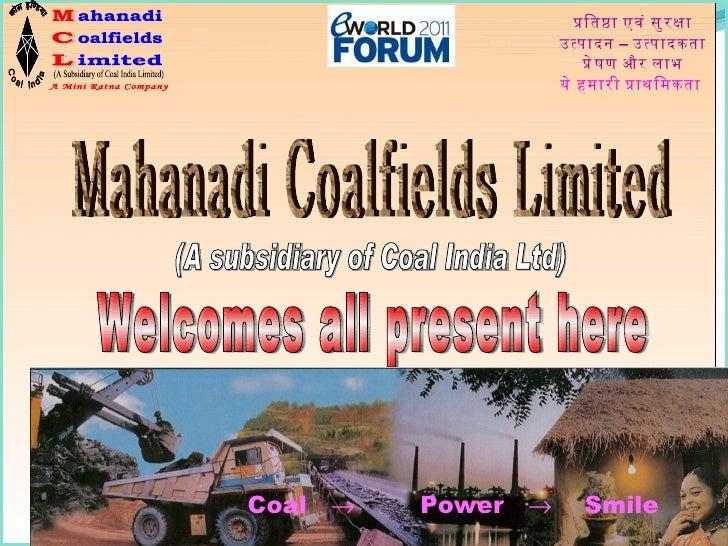 Welcomes all present here Mahanadi Coalfields Limited प्रतिष्ठा एवं सुरक्षा उत्पादन – उत्पादकता प्रेषण और लाभ ये हमारी प्र...