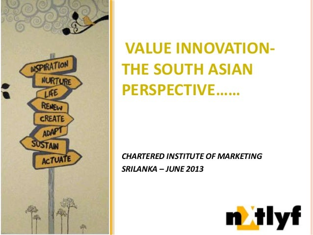 VALUE INNOVATION-THE SOUTH ASIANPERSPECTIVE……CHARTERED INSTITUTE OF MARKETINGSRILANKA – JUNE 2013