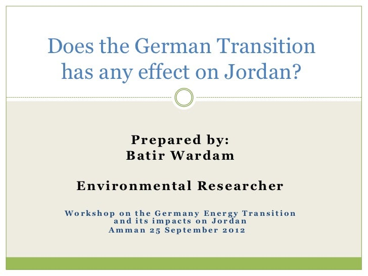 Does the German Transition has any effect on Jordan?            P rep ared by:           B at i r Ward am   E n v i ron me...