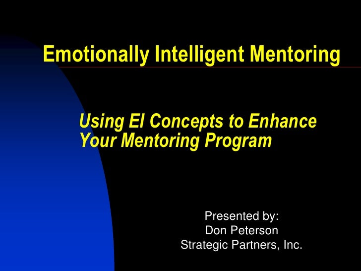 Emotionally Intelligent Mentoring   Using EI Concepts to Enhance   Your Mentoring Program                    Presented by:...