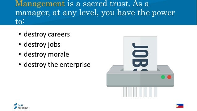 Management is a sacred trust. As a manager, at any level, you have the power to: • destroy careers • destroy jobs • destro...