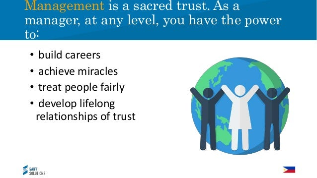 • build careers • achieve miracles • treat people fairly • develop lifelong relationships of trust Management is a sacred ...