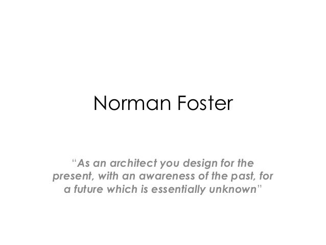 "Norman Foster   ""As an architect you design for thepresent, with an awareness of the past, for  a future which is essentia..."