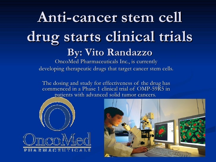 Anti-cancer stem cell drug starts clinical trials By: Vito Randazzo OncoMed Pharmaceuticals Inc., is currently developing ...