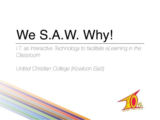 We S.A.W. Why!I.T. as Interactive Technology to facilitate eLearning in theClassroomUnited Christian College (Kowloon East)