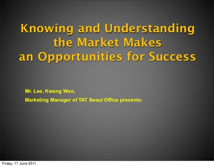 Knowing and Understanding              the Market Makes         an Opportunities for Success             Mr. Lee, Kwang Wo...