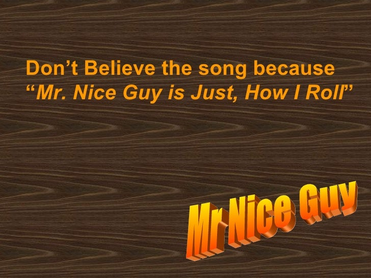 mr nice guy essay You've heard the phrase, so-and-so is a really nice person, and probably thought nothing of it in my work, though, i think a lot about what it means to be really nice as i see a major distinction between being nice and being genuinely kind the way i understand it, kindness emerges from someone.