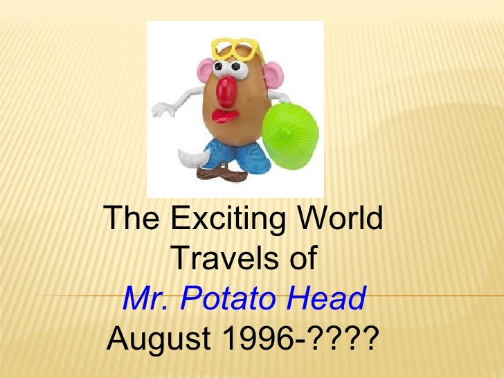 The Exciting World Travels of Mr. Potato Head August 1996-????