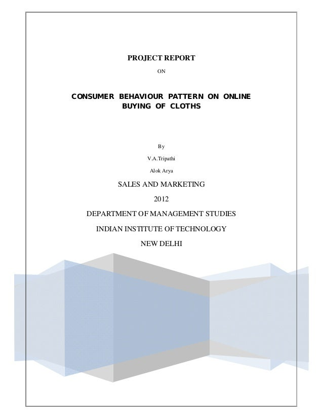 PROJECT REPORT ON CONSUMER BEHAVIOUR PATTERN ON ONLINE BUYING OF CLOTHS By V.A.Tripathi Alok Arya SALES AND MARKETING 2012...