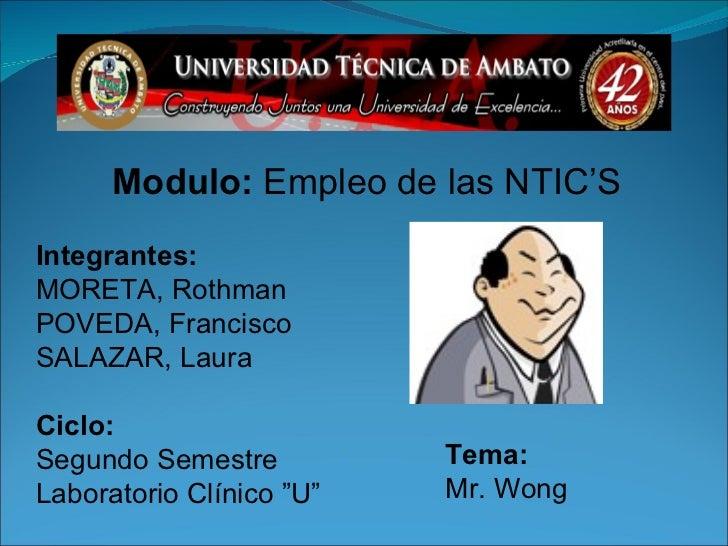 Modulo:  Empleo de las NTIC'S Tema: Mr. Wong Integrantes: MORETA, Rothman POVEDA, Francisco SALAZAR, Laura Ciclo: Segundo ...