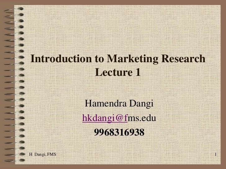 H  Dangi, FMS <br />1<br />Introduction to Marketing Research     Lecture 1 <br />Hamendra Dangi <br />hkdangi@fms.edu<br ...