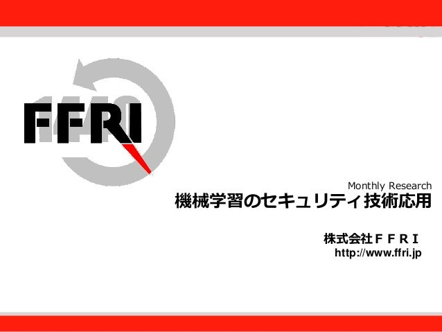 FFRI,Inc. Fourteenforty Research Institute, Inc. 株式会社FFRI http://www.ffri.jp Monthly Research 機械学習のセキュリティ技術応用