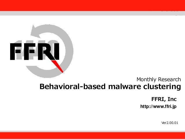 FFRI,Inc.  Monthly Research  Behavioral-based malware clustering Fourteenforty Research Institute, Inc. FFRI, Inc http://w...