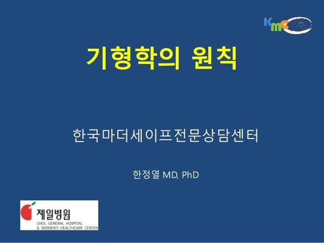 기형학의 원칙 한국마더세이프전문상담센터 한정열 MD, PhD
