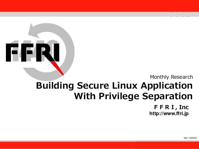 FFRI,Inc. 1 Monthly Research Building Secure Linux Application With Privilege Separation FFRI, Inc http://www.ffri.jp Ver ...