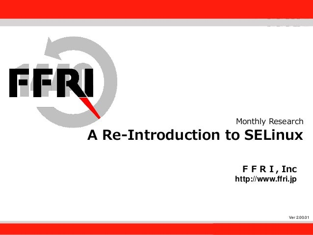 FFRI,Inc. 1 Monthly Research A Re-Introduction to SELinux FFRI, Inc http://www.ffri.jp Ver 2.00.01