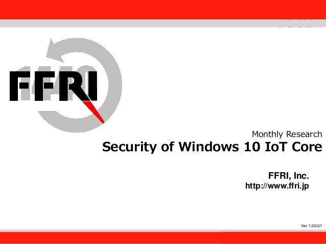 FFRI,Inc. 1 Monthly Research Security of Windows 10 IoT Core FFRI, Inc. http://www.ffri.jp Ver 1.00.01