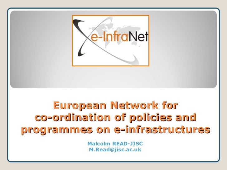 European Network for  co-ordination of policies andprogrammes on e-infrastructures          Malcolm READ-JISC          M.R...
