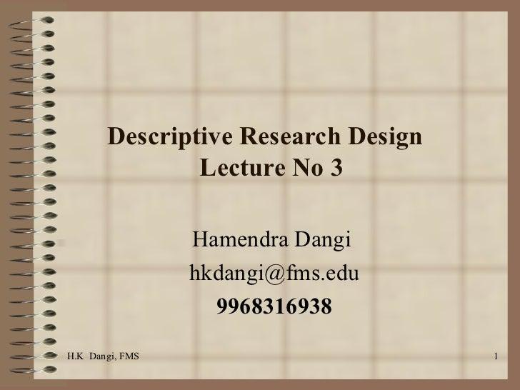 Descriptive Research Design  Lecture No 3 Hamendra Dangi  [email_address] 9968316938 H.K  Dangi, FMS